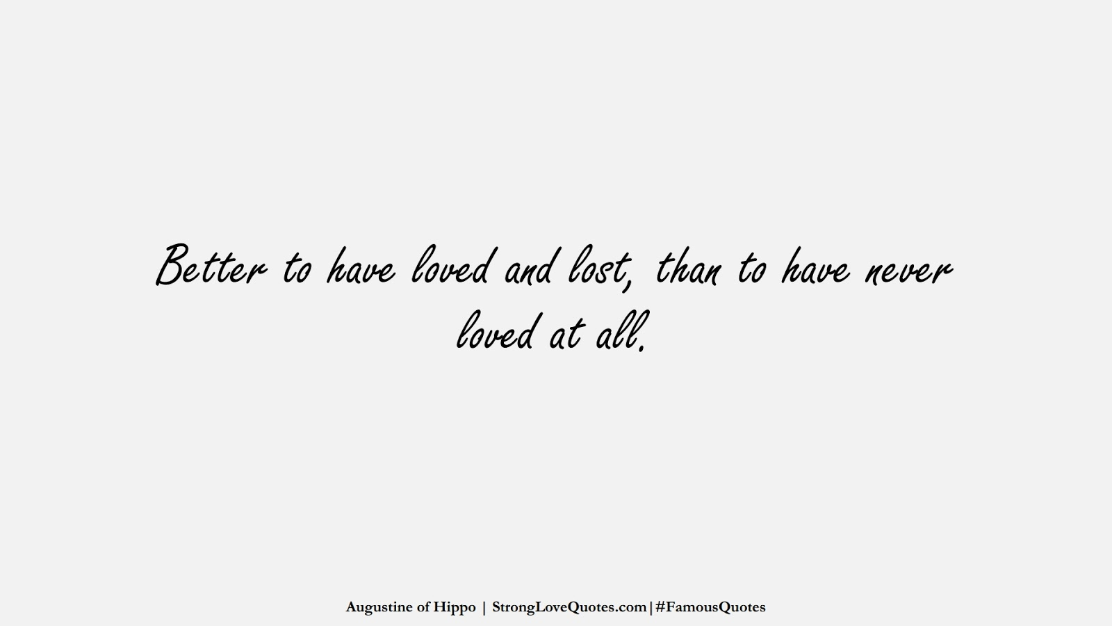 Better to have loved and lost, than to have never loved at all. (Augustine of Hippo);  #FamousQuotes