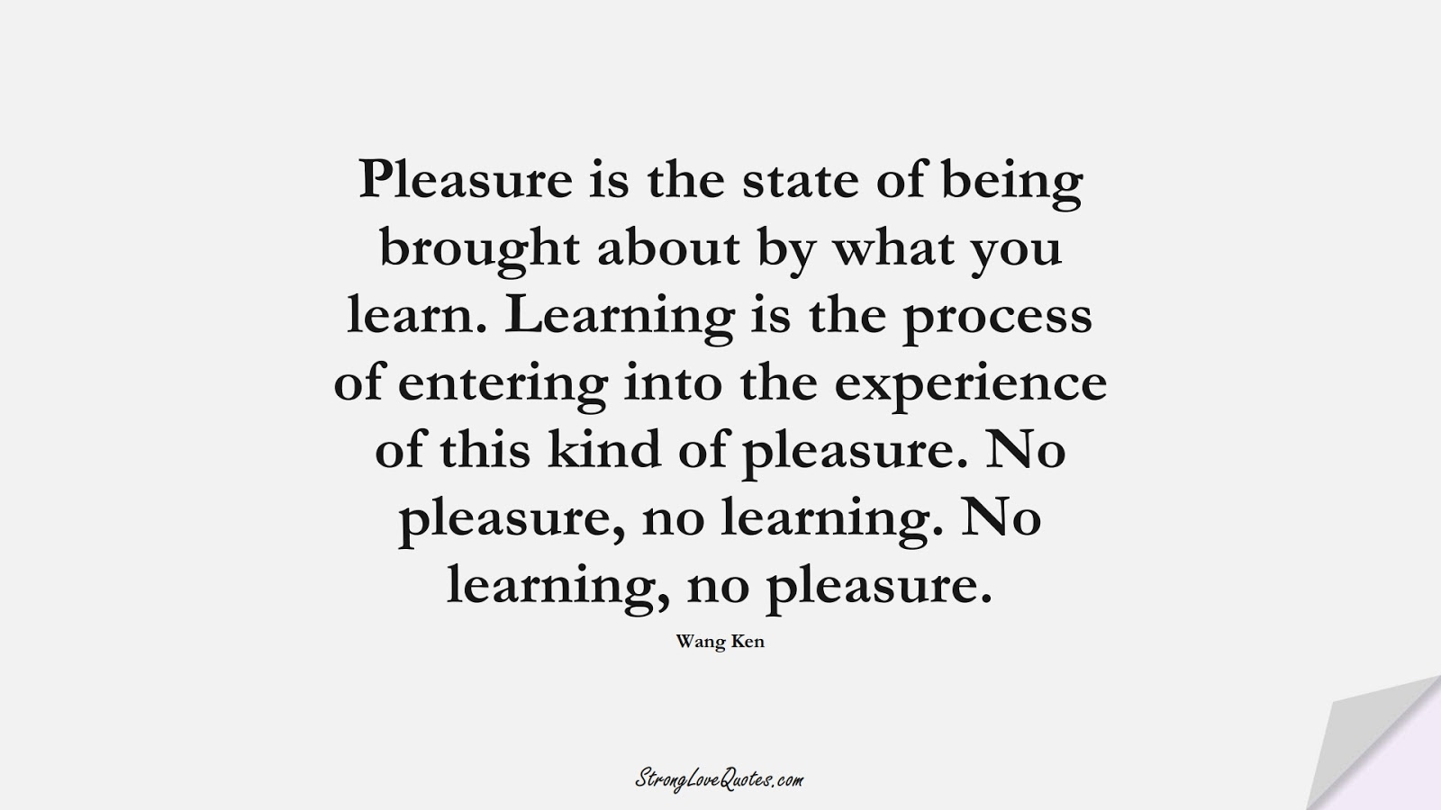 Pleasure is the state of being brought about by what you learn. Learning is the process of entering into the experience of this kind of pleasure. No pleasure, no learning. No learning, no pleasure. (Wang Ken);  #LearningQuotes