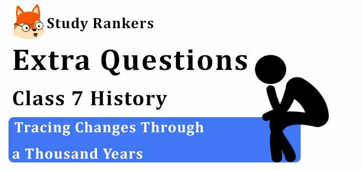 Tracing Changes Through a Thousand Years Extra Questions Chapter 1 Class 7 History