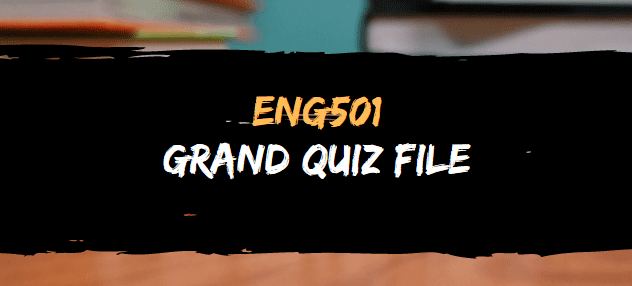 ENG501 GRAND QUIZ FILE