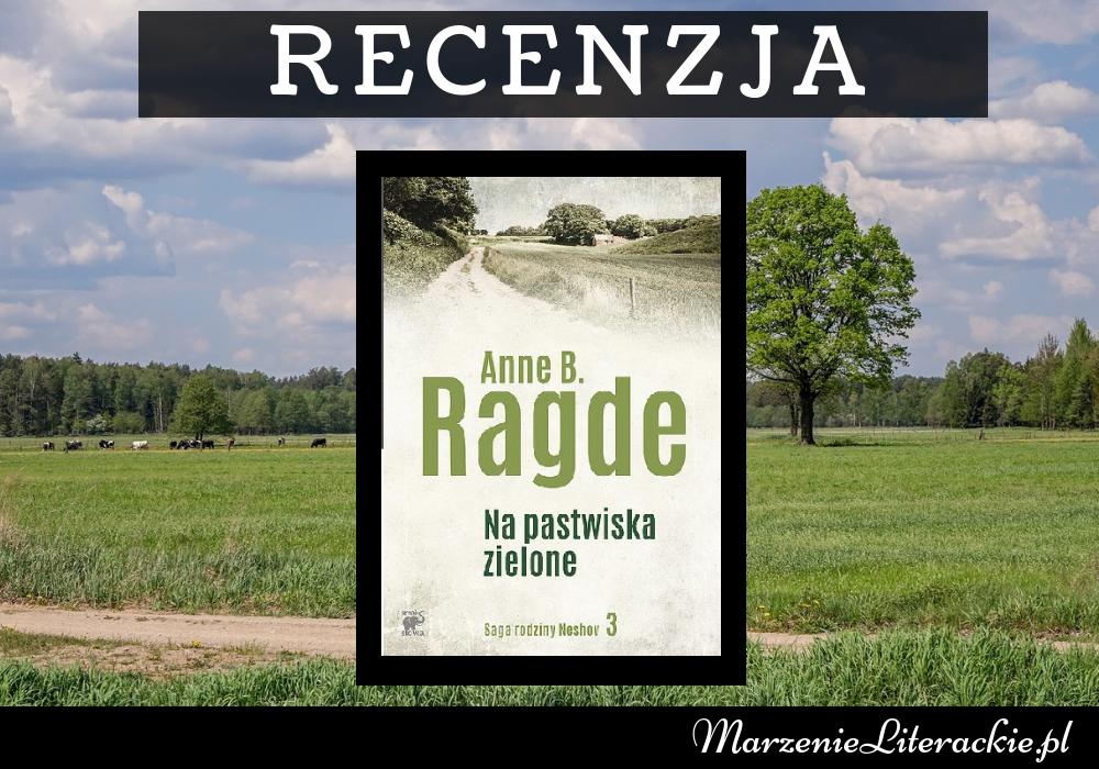 Anne B. Ragde - Na pastwiska zielone | Z gorszego na gorsze. Bo w życiu jeszcze tyle może zmienić się na niekorzyść...