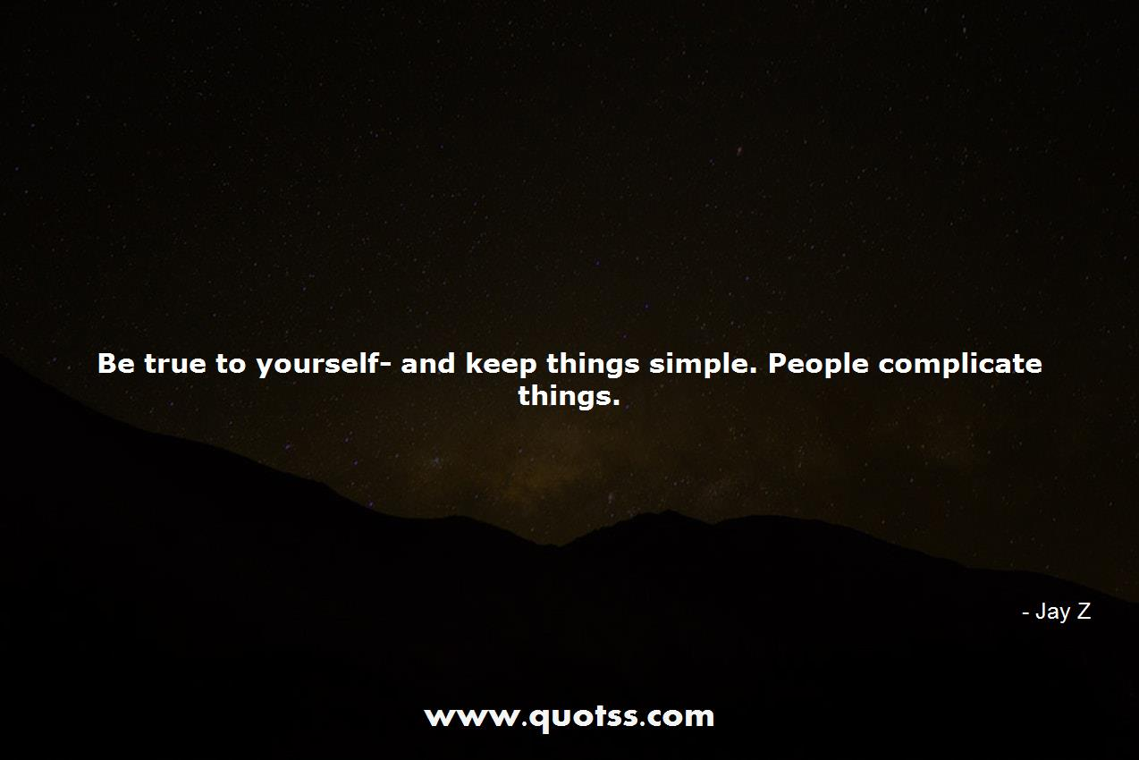Be True To Yourself And Keep Things Simple People Complicate