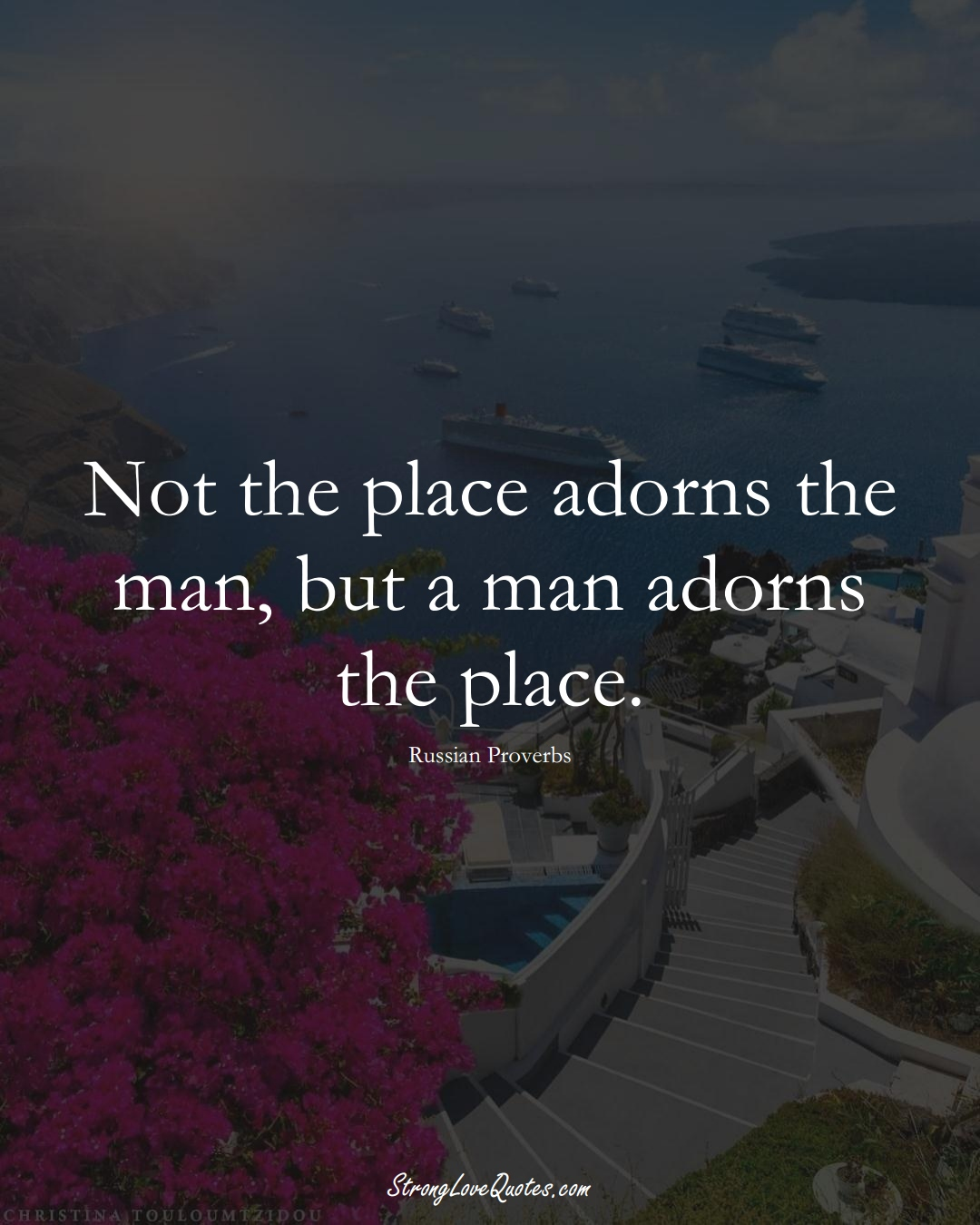 Not the place adorns the man, but a man adorns the place. (Russian Sayings);  #AsianSayings