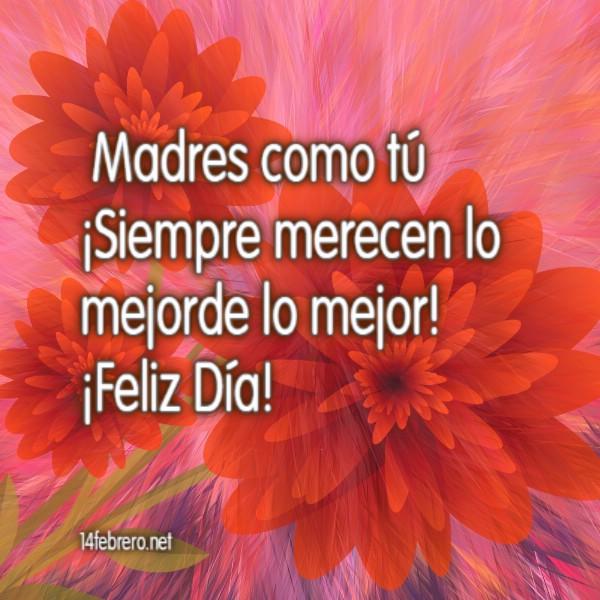 Madres como tú ¡Siempre merecen lo mejor de lo mejor! ¡Feliz Día!