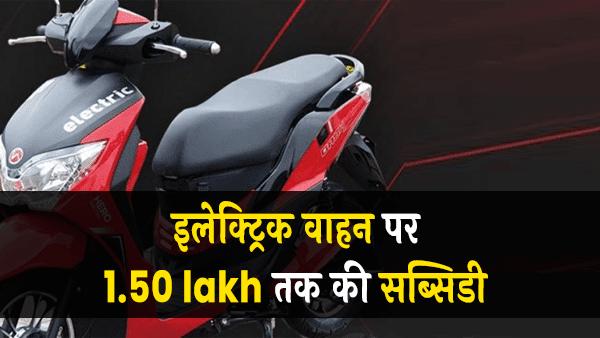 सरकार देगी इलेक्ट्रिक वाहन पर 1.50 lakh तक की सब्सिडी
