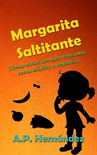 Margarita Saltitante (Como atrair um ogro com uma cama elástica e vegetais) - A.P. Hernández