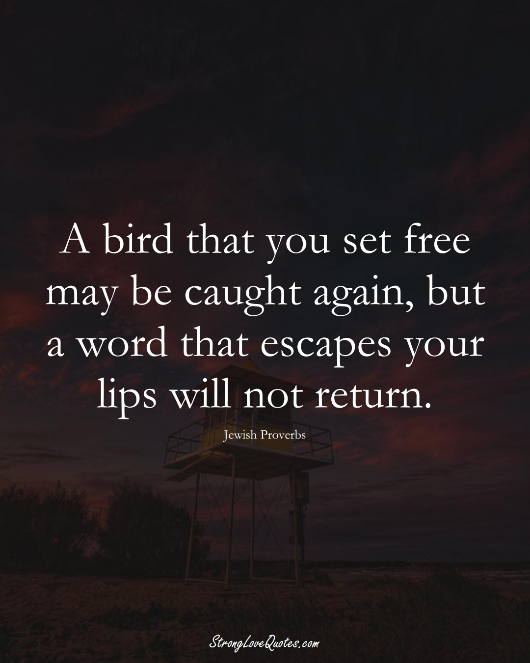 A bird that you set free may be caught again, but a word that escapes your lips will not return. (Jewish Sayings);  #aVarietyofCulturesSayings