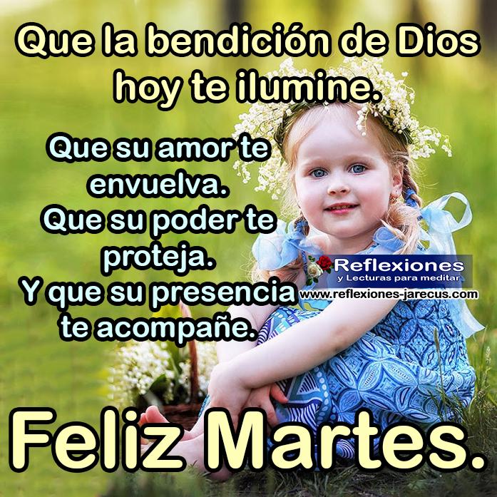 Que la bendición de Dios hoy te ilumine. que su amor te envuelva, que su poder te proteja, y que su presencia te acompañe. Feliz martes.