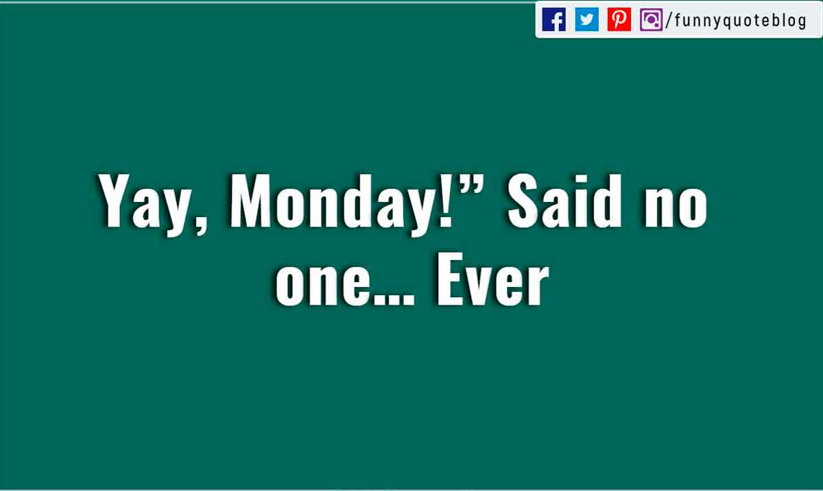 �Yay, Monday!� Said no one� Ever�