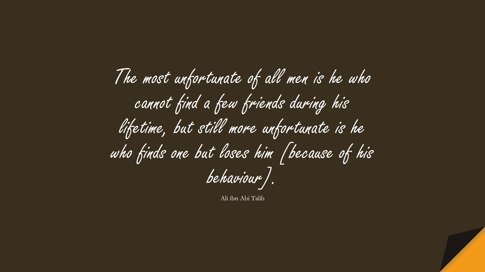 The most unfortunate of all men is he who cannot find a few friends during his lifetime, but still more unfortunate is he who finds one but loses him [because of his behaviour]. (Ali ibn Abi Talib);  #AliQuotes