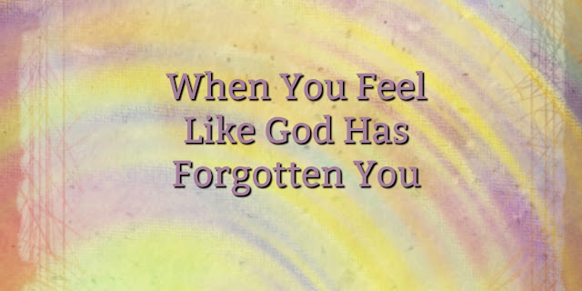 Psalm 13: Feeling Forgotten -key to finding peace is trusting God's character