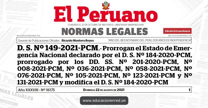 D. S. Nº 149-2021-PCM.- Decreto Supremo que prorroga el Estado de Emergencia Nacional declarado por el Decreto Supremo Nº 184-2020-PCM, prorrogado por los Decretos Supremos Nº 201-2020-PCM, Nº 008-2021-PCM, Nº 036-2021-PCM, Nº 058-2021-PCM, Nº 076-2021-PCM, Nº 105-2021-PCM, Nº 123-2021-PCM y Nº 131-2021-PCM y modifica el Decreto Supremo Nº 184-2020-PCM