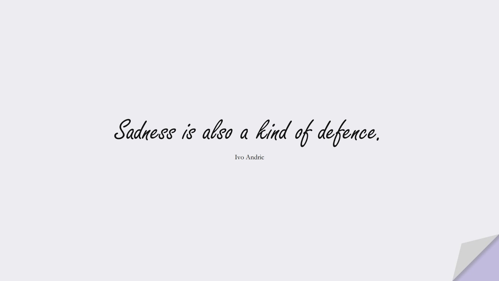 Sadness is also a kind of defence. (Ivo Andric);  #SadLoveQuotes