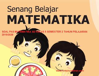 SOAL PAS MATEMATIKA SD KELAS 5 SEMESTER 2 TAHUN PELAJARAN 2019/2020