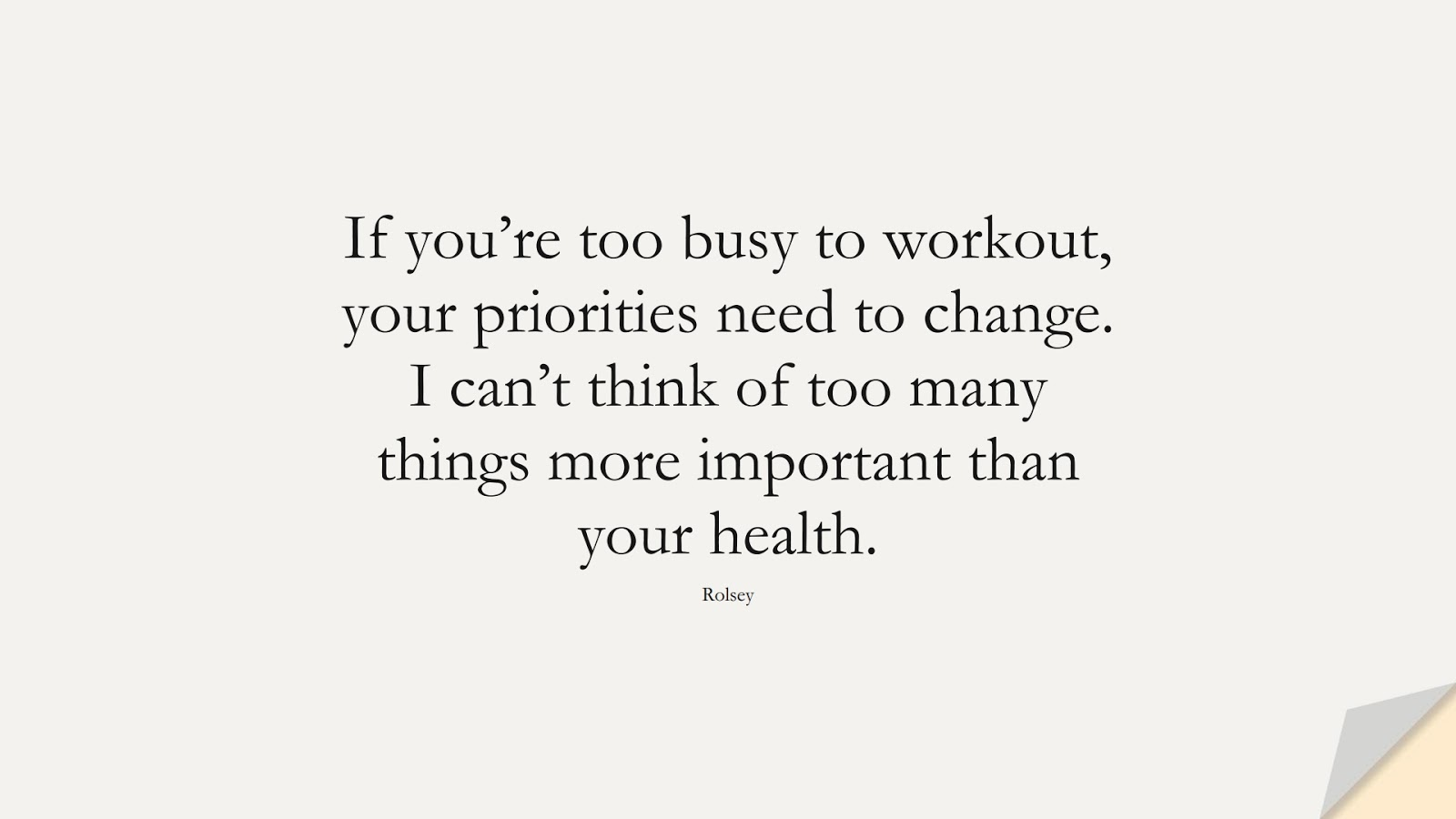 If you're too busy to workout, your priorities need to change. I can't think of too many things more important than your health. (Rolsey);  #HealthQuotes