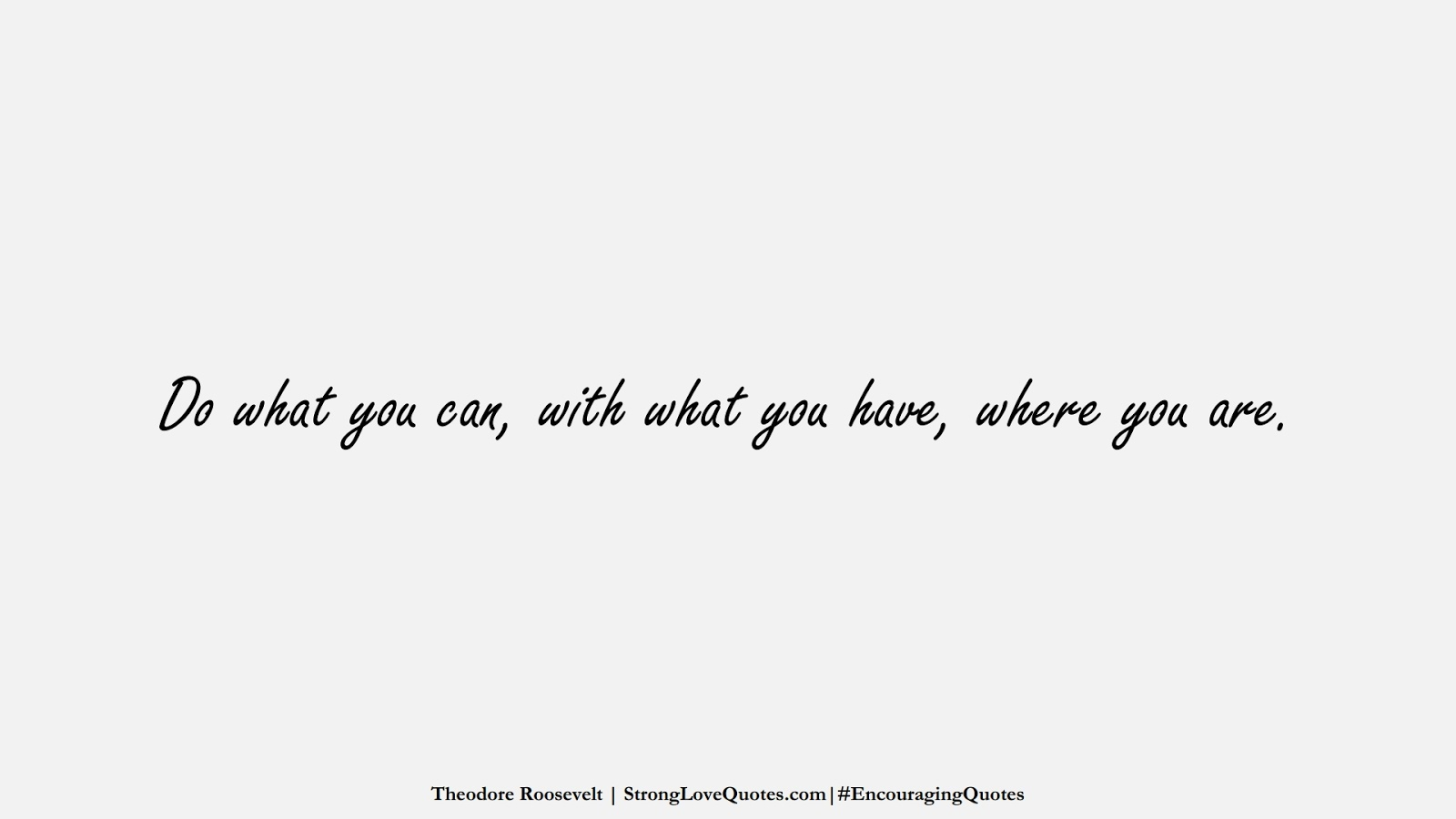 Do what you can, with what you have, where you are. (Theodore Roosevelt);  #EncouragingQuotes