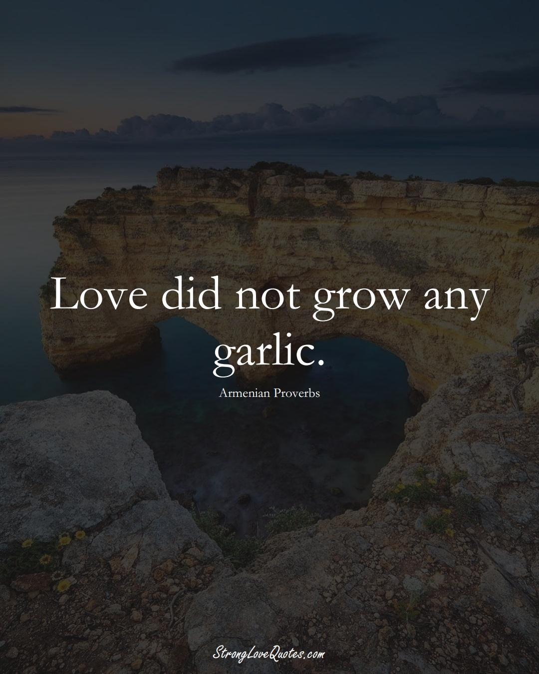 Love did not grow any garlic. (Armenian Sayings);  #AsianSayings