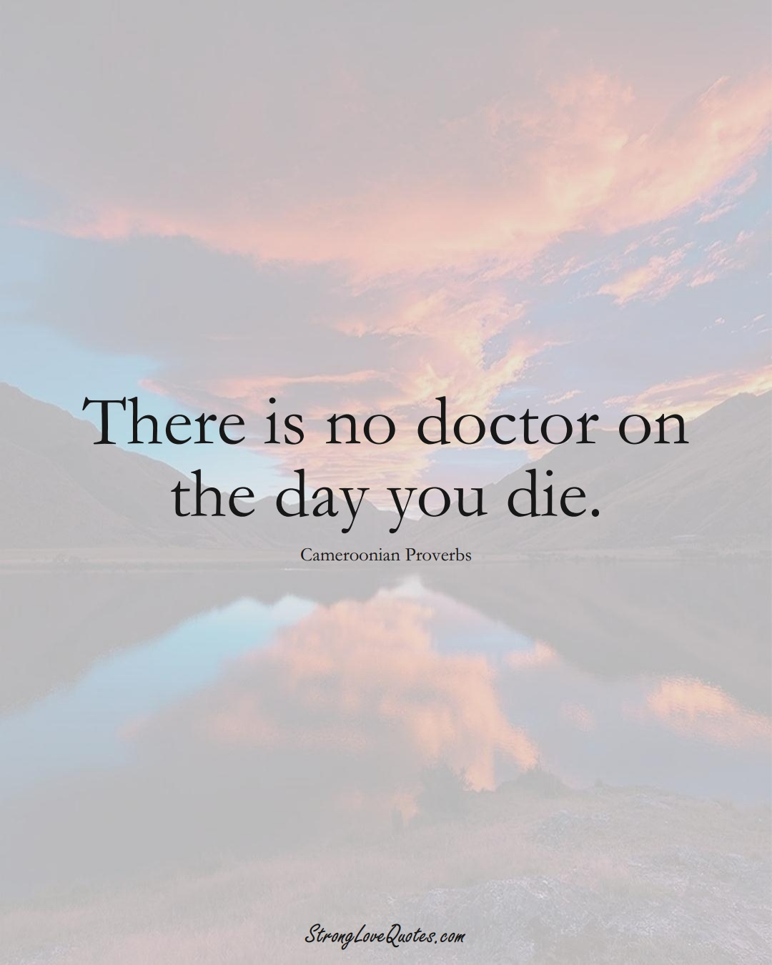 There is no doctor on the day you die. (Cameroonian Sayings);  #AfricanSayings