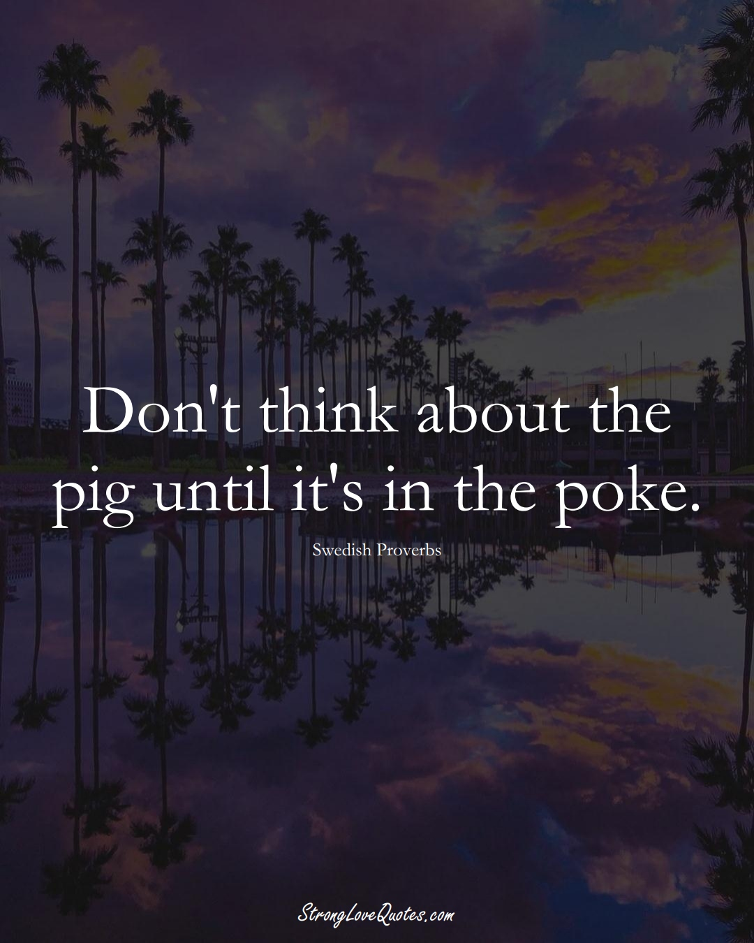 Don't think about the pig until it's in the poke. (Swedish Sayings);  #EuropeanSayings