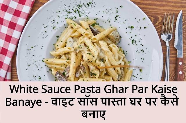 White Sauce Pasta Ghar Par Kaise Banaye - वाइट सॉस पास्ता घर पर कैसे बनाए