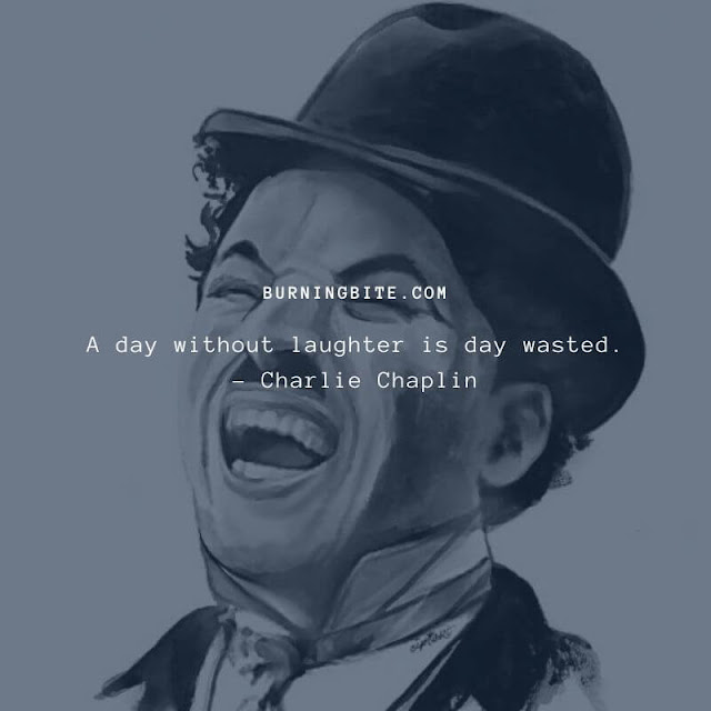 A day without laughter is day wasted. - Charlie Chaplin