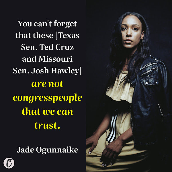 You can't forget that these [Texas Sen. Ted Cruz and Missouri Sen. Josh Hawley] are not congresspeople that we can trust.  — Jade Ogunnaike, senior campaign director at Color of Change