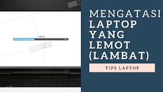 Mengatasi Laptop Yang Lemot ( Lambat )