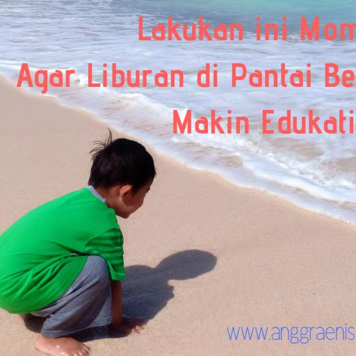 Lakukan ini Moms, Agar Liburan ke Pantai Bersama Anak Makin Edukatif