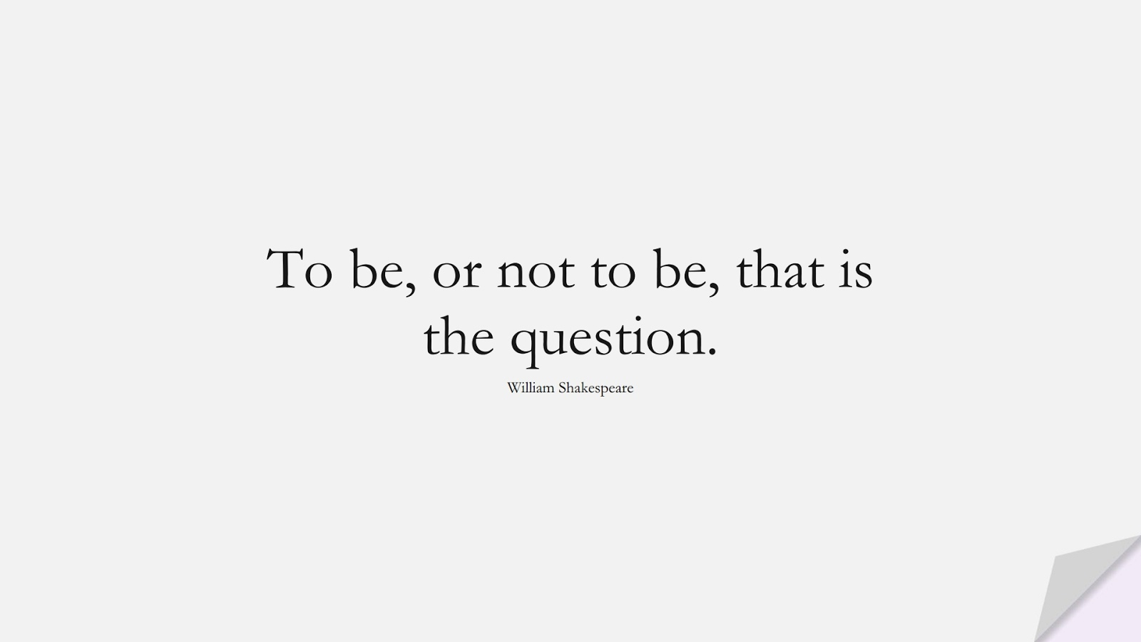 To be, or not to be, that is the question. (William Shakespeare);  #FamousQuotes