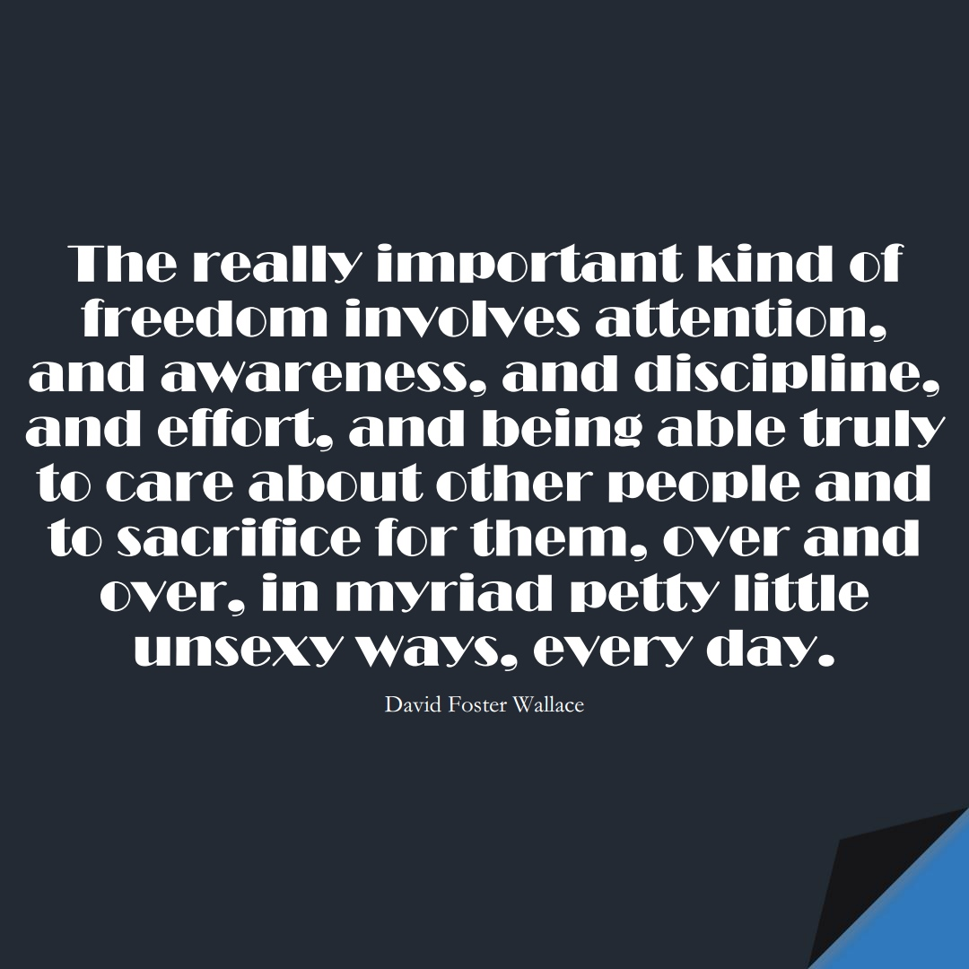 The really important kind of freedom involves attention, and awareness, and discipline, and effort, and being able truly to care about other people and to sacrifice for them, over and over, in myriad petty little unsexy ways, every day. (David Foster Wallace);  #BestQuotes