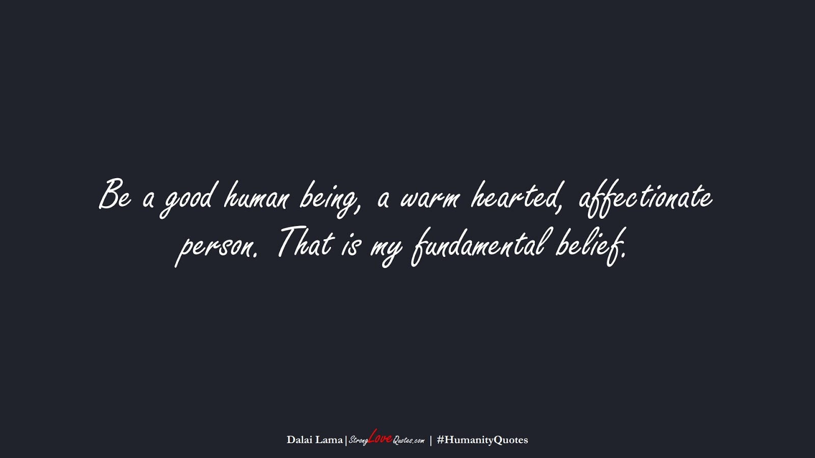 Be a good human being, a warm hearted, affectionate person. That is my fundamental belief. (Dalai Lama);  #HumanityQuotes