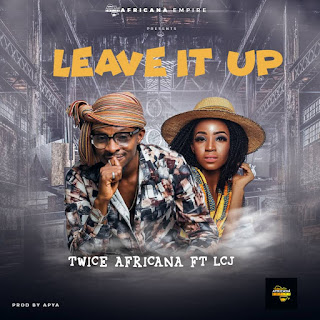 Twice Africana – Leave It Up Feat. LCJ (Produced.By Apya)-BrytGh.Com