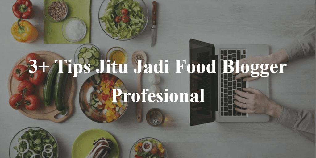 Tips Jitu Jadi Food Blogger Profesional