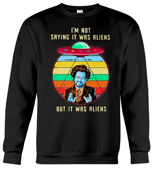 I'M NOT SAYING IT WAS ALIENS Hoodie, I'M NOT SAYING IT WAS ALIENS Sweatshirt, I'M NOT SAYING IT WAS ALIENS Sweater, I'M NOT SAYING IT WAS ALIENS T Shirt