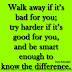 Walk away if it's bad for you; try harder if it's good for you, and be smart enough to know the difference. ~Carrie Schmidjell
