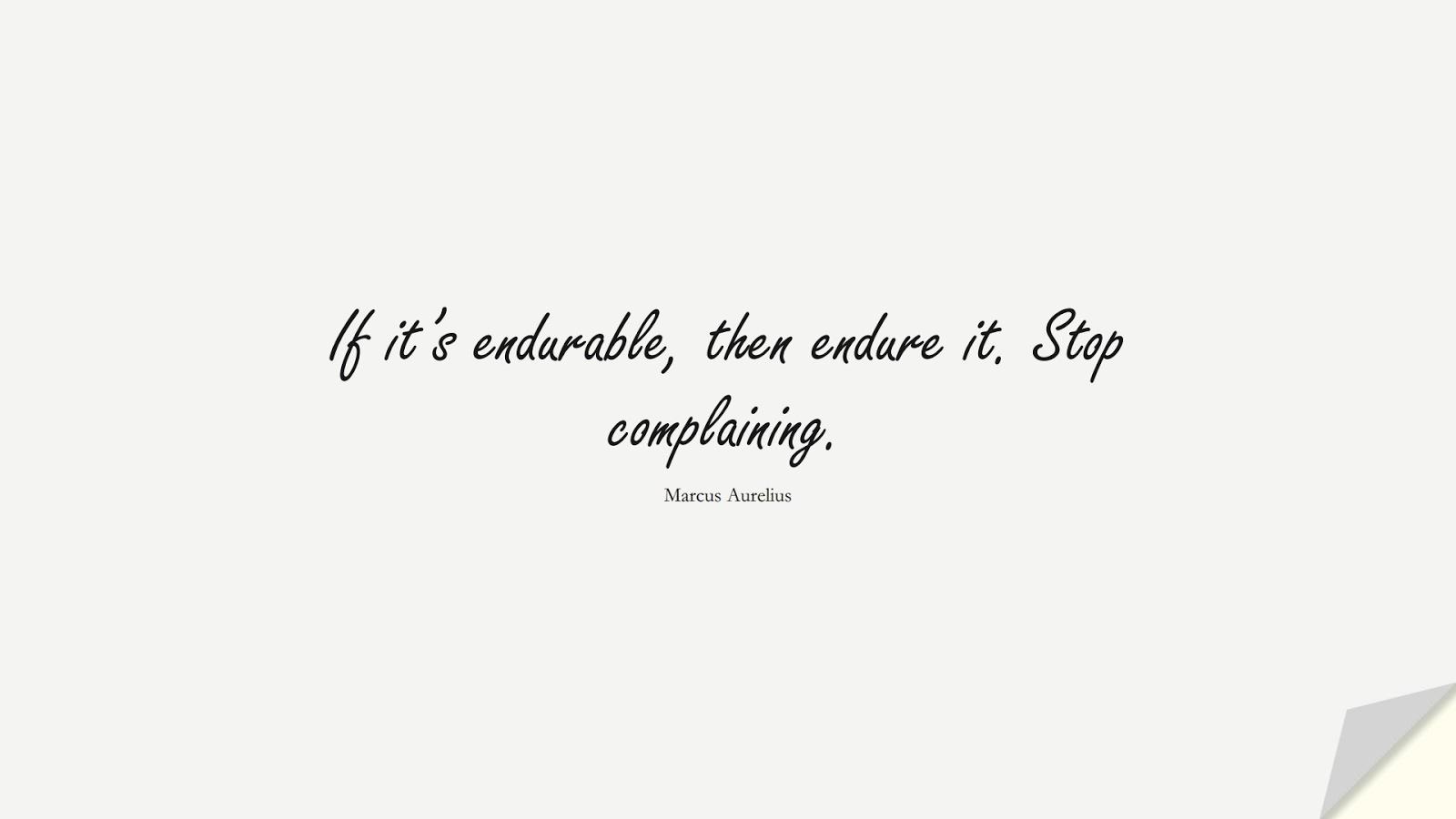 If it's endurable, then endure it. Stop complaining. (Marcus Aurelius);  #StoicQuotes