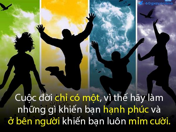HÃY NHỚ: Cuộc đời chỉ có một, vì thế hãy làm những gì khiến bạn hạnh phúc và ở bên người khiến bạn luôn mỉm cười.