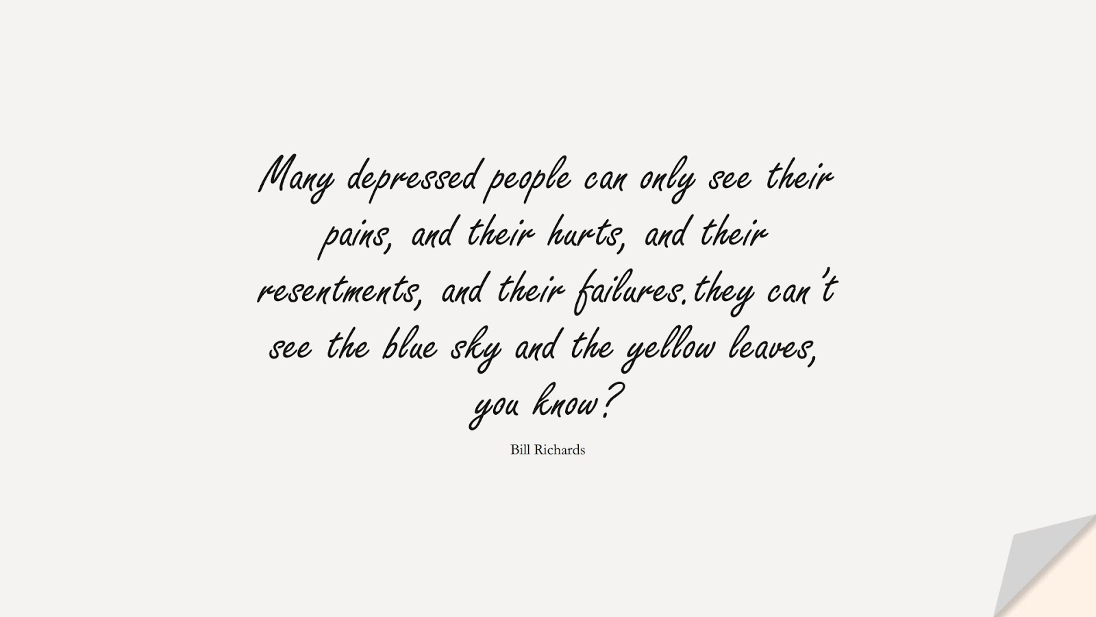 Many depressed people can only see their pains, and their hurts, and their resentments, and their failures.they can't see the blue sky and the yellow leaves, you know? (Bill Richards);  #DepressionQuotes