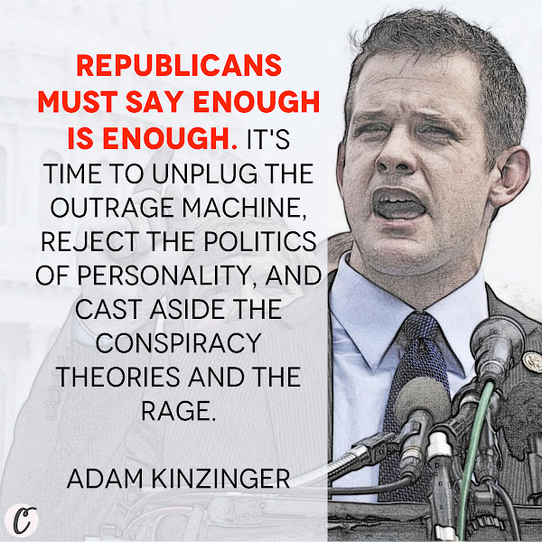 Republicans must say enough is enough. It's time to unplug the outrage machine, reject the politics of personality, and cast aside the conspiracy theories and the rage. — GOP Rep. Adam Kinzinger