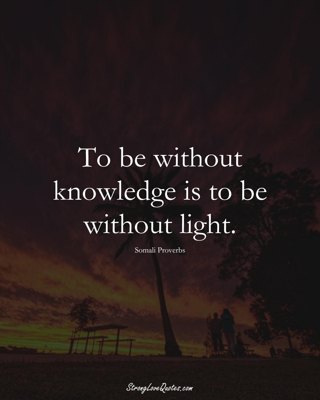 To be without knowledge is to be without light. (Somali Sayings);  #AfricanSayings