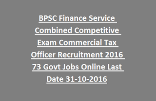 BPSC Finance Service Combined Competitive Exam Commercial Tax Officer Recruitment 2016 73 Govt Jobs Online Last Date 31-10-2016