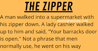 """A man walked into a supermarket with his zipper down.    A lady cashier walked up to him and said, """"Your barracks door is open."""" Not a phrase that men normally use, he went on his way looking a bit puzzled.    When he was about done shopping, a man came up and said, """"Your fly is open."""" He zipped up and finished his shopping.    At the checkout, he intentionally got in the line where the lady was that told him about his """"barracks door.""""     He was planning to have a little fun with her so when he reached the counter he said, """"When you saw my barracks door open did you see a soldier in there standing at attention?""""    The lady (naturally smarter than the man) thought for a moment and said, """"No, no I didn't. All I saw was a disabled veteran sitting on two old duffel bags headed home for retirement."""""""