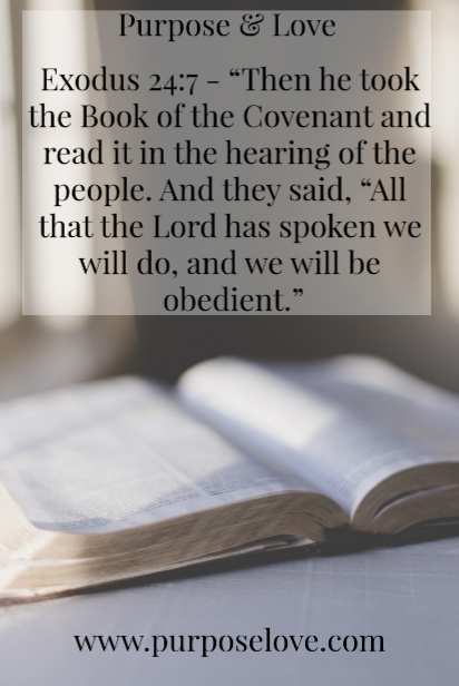 "Exodus 24:7 ""Then he took the Book of the Covenant and read it in the hearing of the people. And they said, ""All that the Lord has spoken we will do, and we will be obedient."""