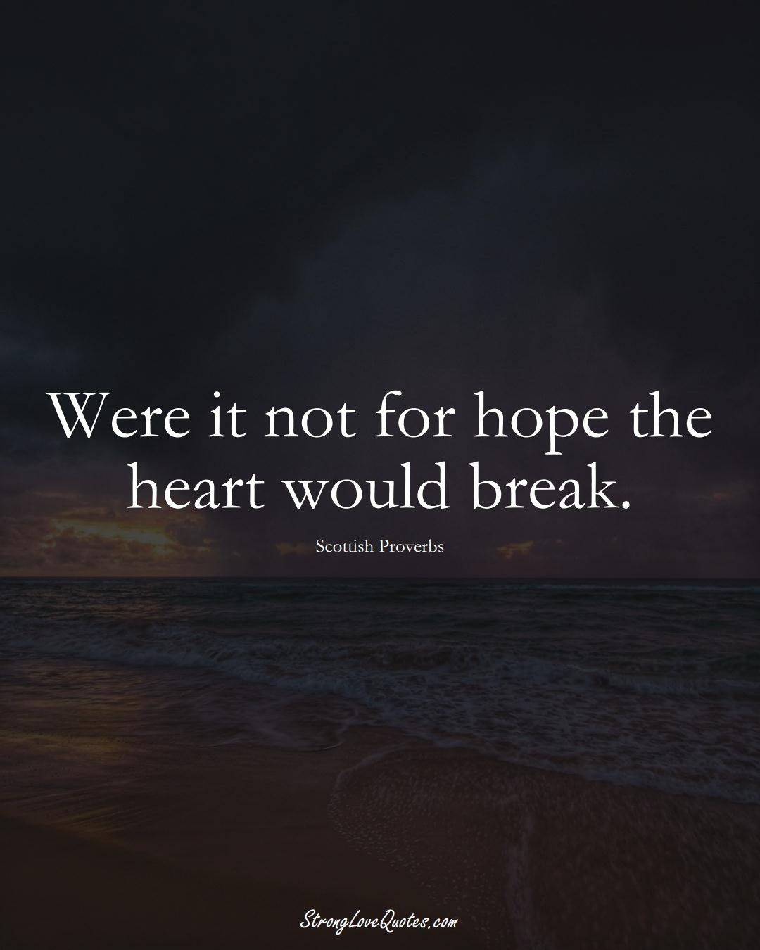 Were it not for hope the heart would break. (Scottish Sayings);  #EuropeanSayings