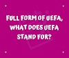 Full form of UEFA, What does UEFA stand for?