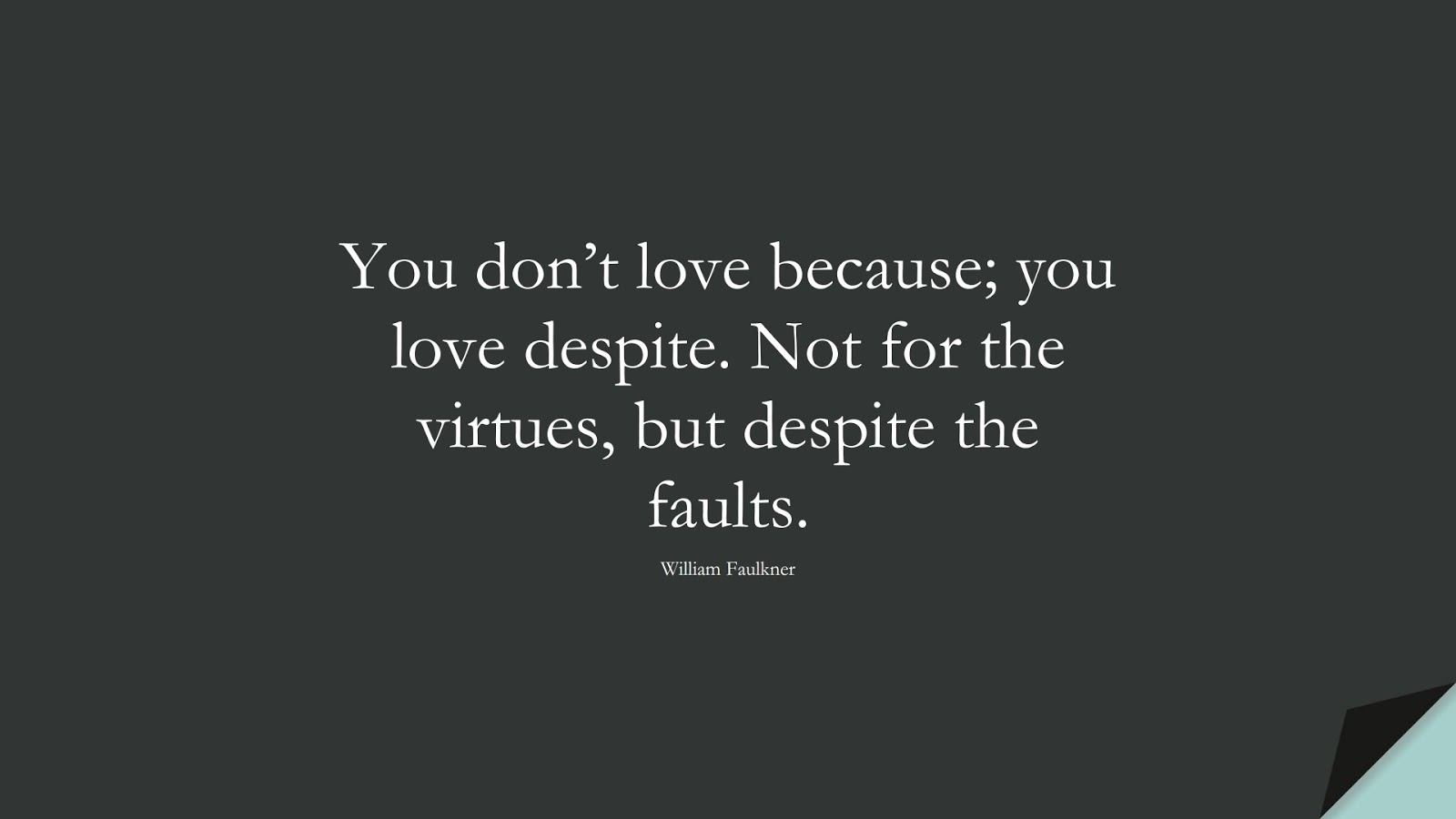 You don't love because; you love despite. Not for the virtues, but despite the faults. (William Faulkner);  #LoveQuotes