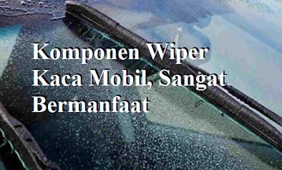 Komponen Wiper Kaca Mobil, Sangat Bermanfaat