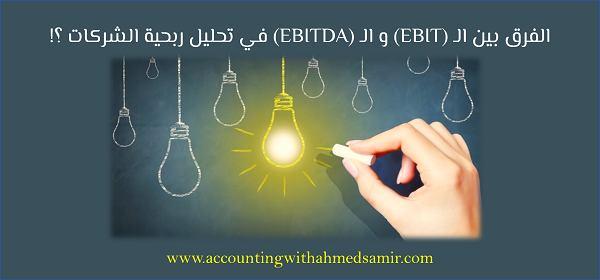 الفرق بين الـ (EBIT) و الـ (EBITDA) فى تحليل ربحية الشركات ؟!