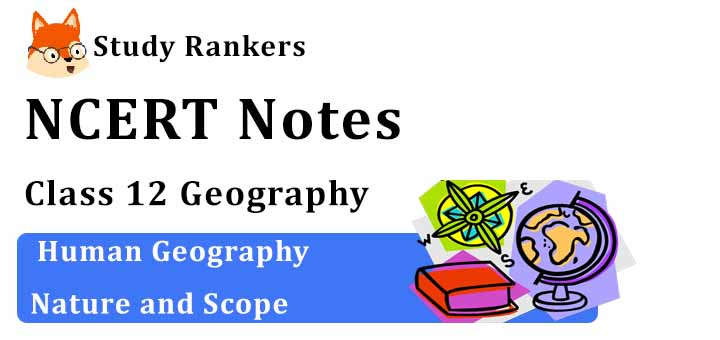 Chapter 1 Human Geography Nature and Scope Class 12 Geography Notes