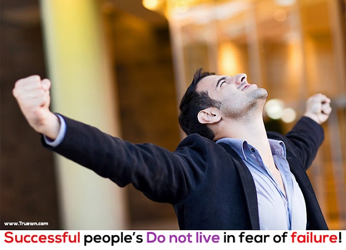Successful people do not live in fear of failure!